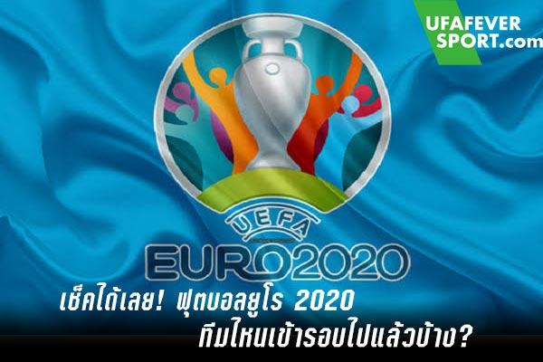 เช็คได้เลย! ฟุตบอลยูโร 2020 ทีมไหนเข้ารอบไปแล้วบ้าง?
