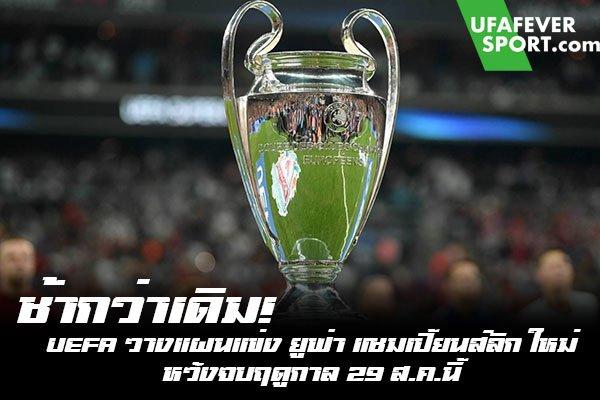 ช้ากว่าเดิม! UEFA วางแผนแข่ง ยูฟ่า แชมเปี้ยนส์ลีก ใหม่ หวังจบฤดูกาล 29 ส.ค.นี้
