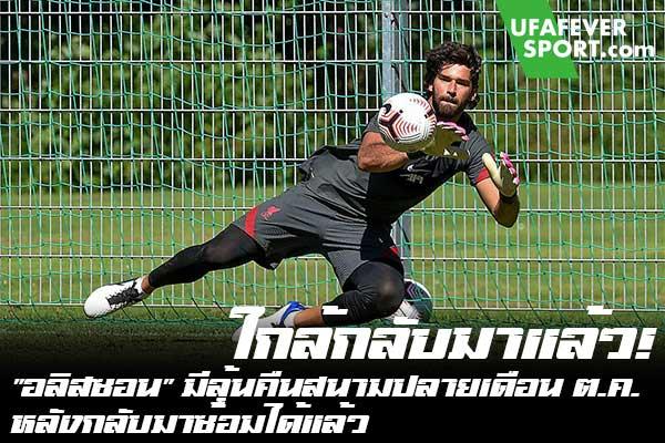"""ใกล้กลับมาแล้ว! """"อลิสซอน"""" มีลุ้นคืนสนามปลายเดือน ต.ค. หลังกลับมาซ้อมได้แล้ว #ข่าวกีฬา #ข่าวฟุตบอลไทย #วิเคราะห์ฟุตบอล ufafeversport #อลิสซอน #ลิเวอร์พูล #ลุ้นคืนสนาม #เดือนตุลาคม"""