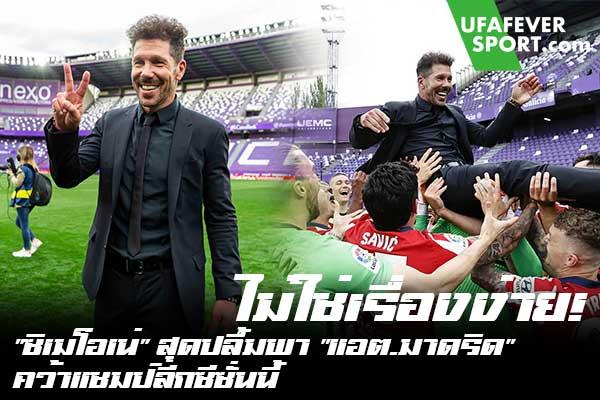 """ไม่ใช่เรื่องง่าย! """"ซิเมโอเน่"""" สุดปลื้มพา """"แอต.มาดริด"""" คว้าแชมป์ลีกซีซั่นนี้ #ข่าวกีฬา #ข่าวฟุตบอลไทย #วิเคราะห์ฟุตบอล ufafeversport #ดีเอโก้ ซิเมโอเน่ #แอตเลติโก มาดริด #สุดแฮปปี้พาทีมคว้าแชมป์ #ลาลีกา สเปน #ประจำฤดูกาล 2020/21 #สมัยที่ 11 ของสโมสร #หลังบุกไปชนะ #เรอัล บายาโดลิด"""
